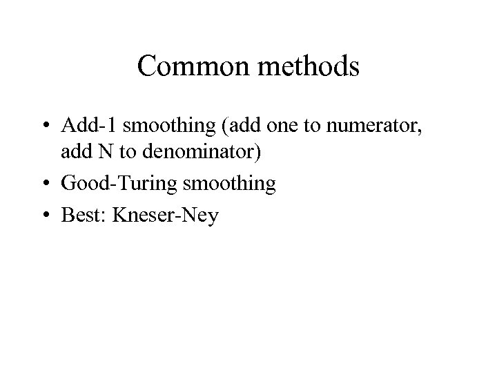 Common methods • Add-1 smoothing (add one to numerator, add N to denominator) •