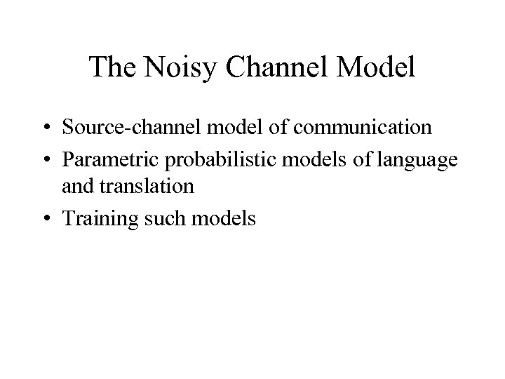 The Noisy Channel Model • Source-channel model of communication • Parametric probabilistic models of