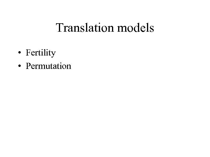 Translation models • Fertility • Permutation