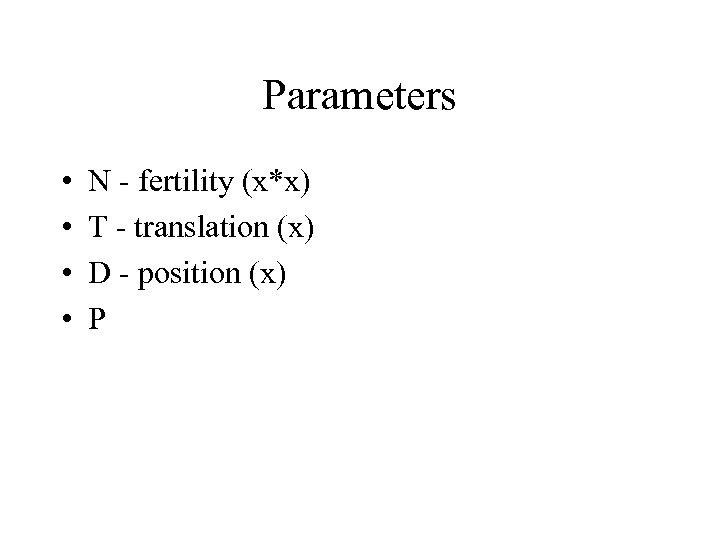 Parameters • • N - fertility (x*x) T - translation (x) D - position