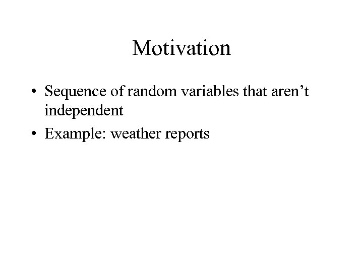 Motivation • Sequence of random variables that aren't independent • Example: weather reports