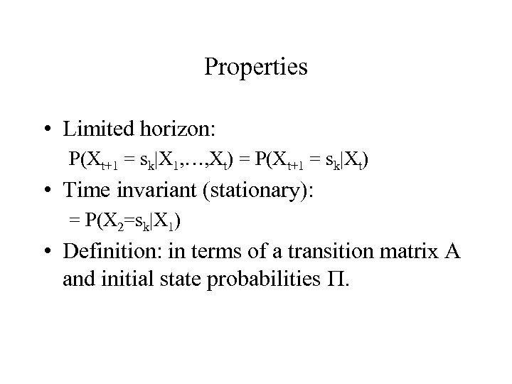 Properties • Limited horizon: P(Xt+1 = sk|X 1, …, Xt) = P(Xt+1 = sk|Xt)