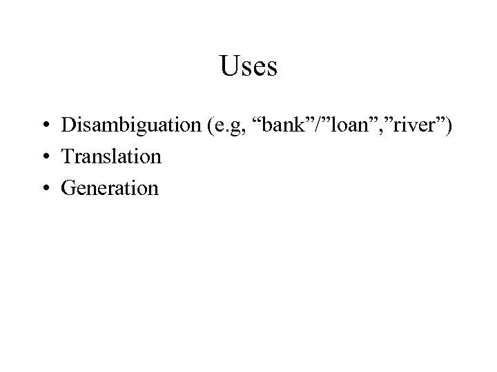 "Uses • Disambiguation (e. g, ""bank""/""loan"", ""river"") • Translation • Generation"