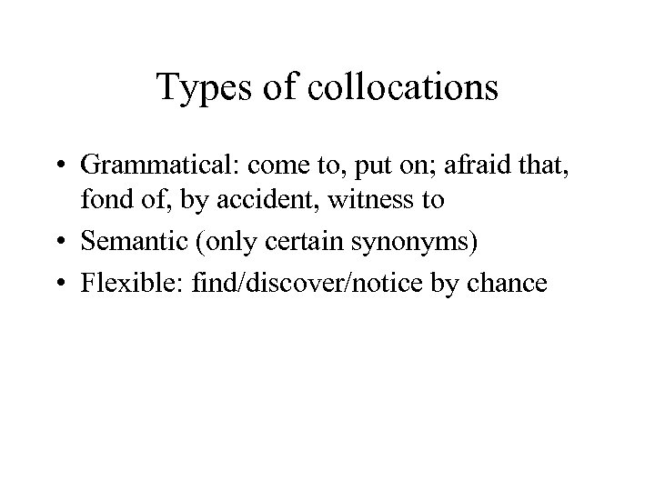 Types of collocations • Grammatical: come to, put on; afraid that, fond of, by