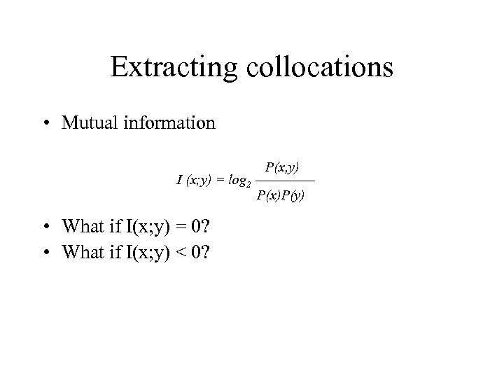 Extracting collocations • Mutual information I (x; y) = log 2 • What if