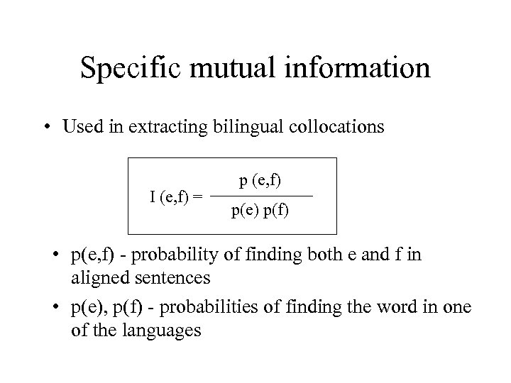 Specific mutual information • Used in extracting bilingual collocations I (e, f) = p
