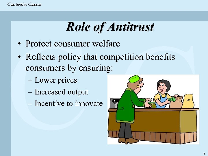 Constantine & Partners Constantine Cannon CC Role of Antitrust • Protect consumer welfare •