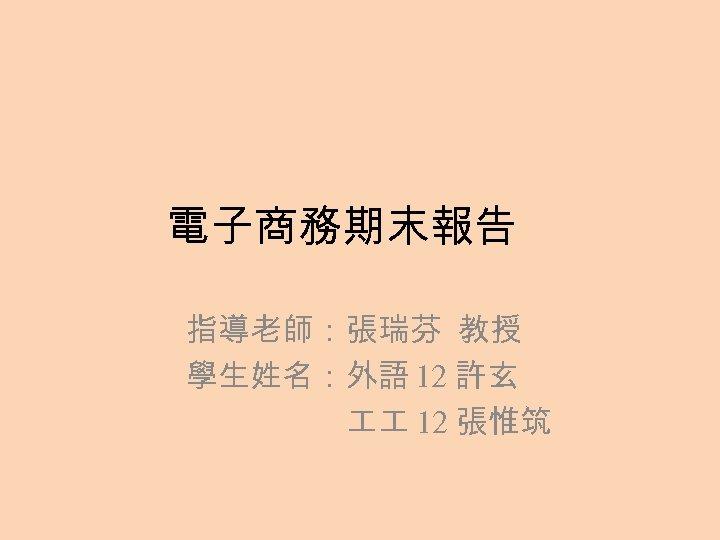 電子商務期末報告 指導老師:張瑞芬 教授 學生姓名:外語 12 許玄 12 張惟筑