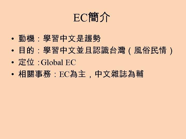 EC簡介 • • 動機:學習中文是趨勢 目的:學習中文並且認識台灣(風俗民情) 定位: Global EC 相關事務:EC為主,中文雜誌為輔