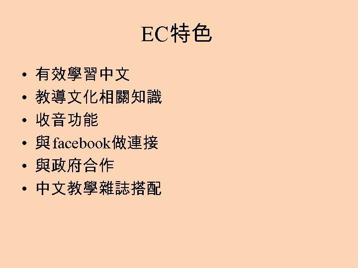EC特色 • • • 有效學習中文 教導文化相關知識 收音功能 與 facebook做連接 與政府合作 中文教學雜誌搭配