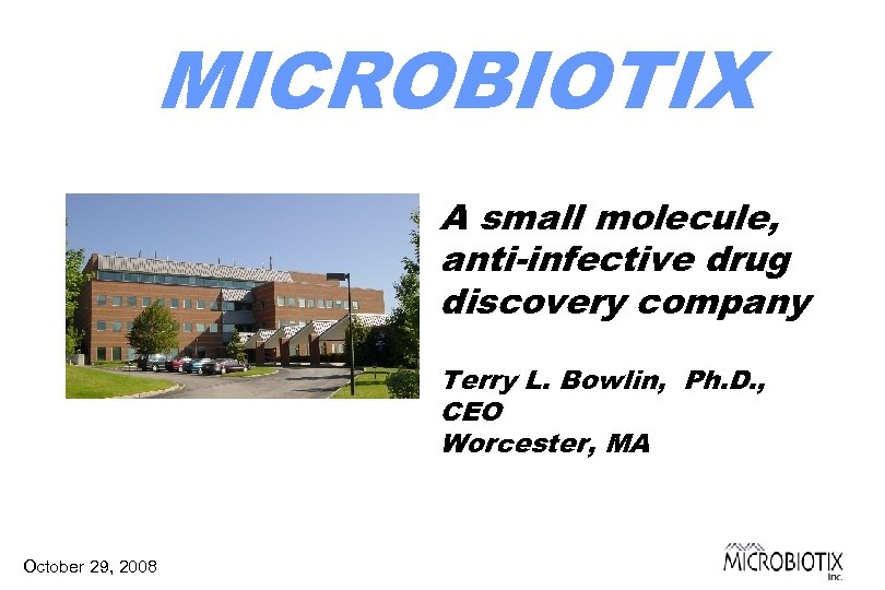 MICROBIOTIX A small molecule, anti-infective drug discovery company Terry L. Bowlin, Ph. D. ,