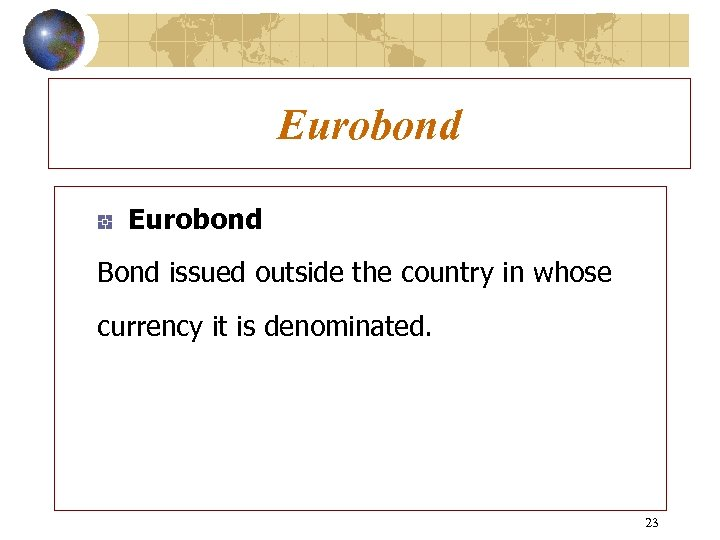Eurobond Bond issued outside the country in whose currency it is denominated. 23