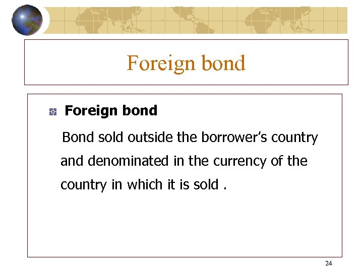 Foreign bond Bond sold outside the borrower's country and denominated in the currency of