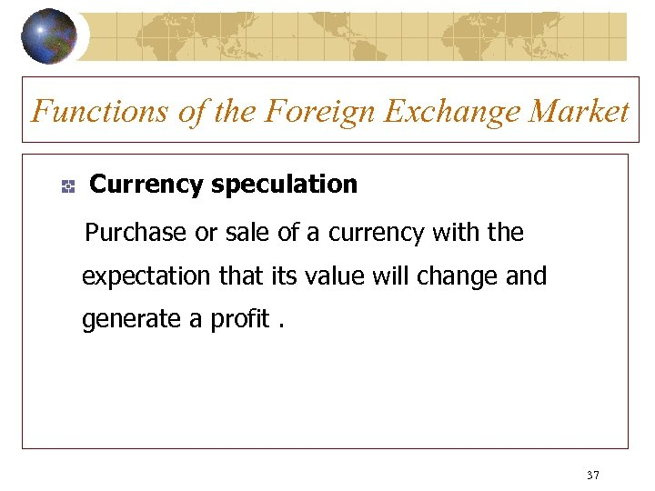 Functions of the Foreign Exchange Market Currency speculation Purchase or sale of a currency