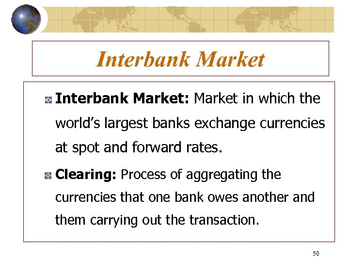 Interbank Market: Market in which the world's largest banks exchange currencies at spot and