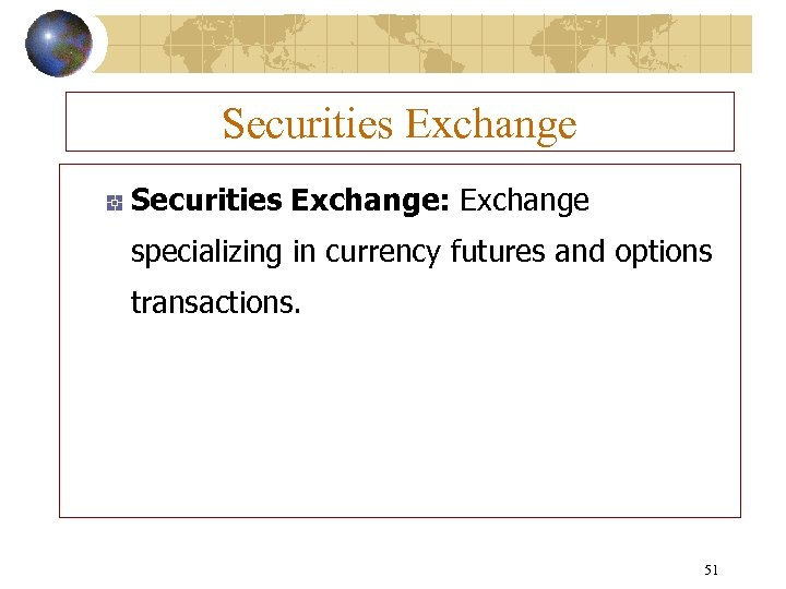 Securities Exchange: Exchange specializing in currency futures and options transactions. 51