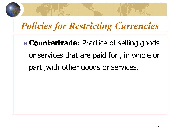 Policies for Restricting Currencies Countertrade: Practice of selling goods or services that are paid