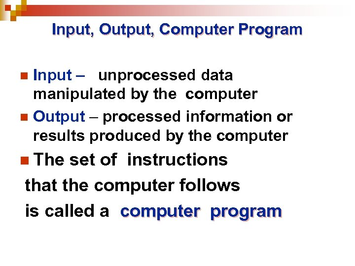 Input, Output, Computer Program Input – unprocessed data manipulated by the computer n Output