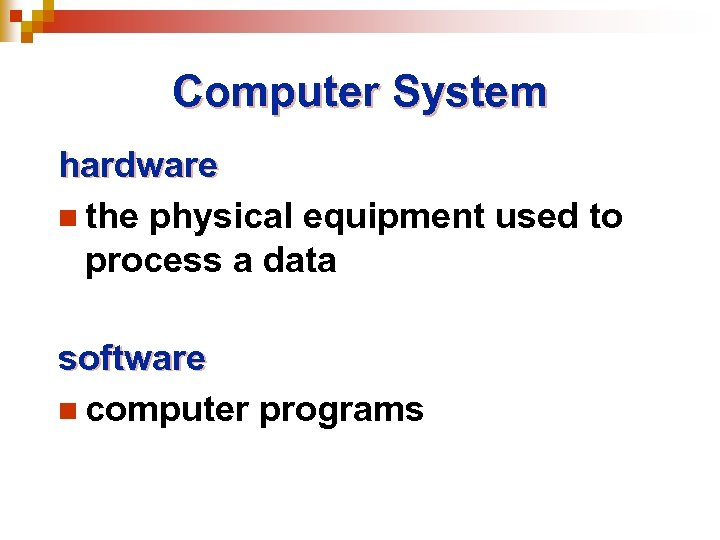 Computer System hardware n the physical equipment used to process a data software n