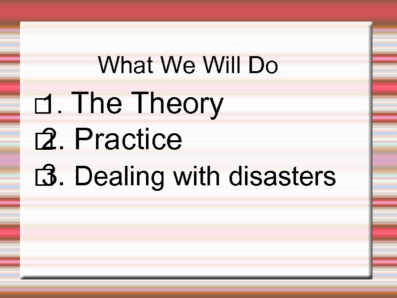 What We Will Do Theory Practice 2. Dealing with disasters 3. 1.