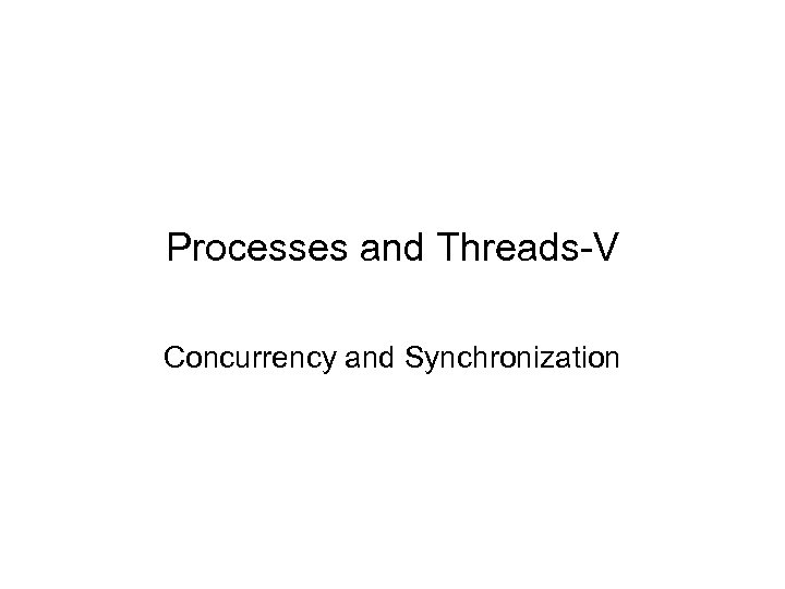 Processes and Threads-V Concurrency and Synchronization