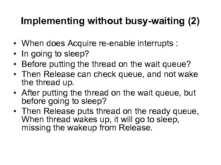Implementing without busy-waiting (2) • • When does Acquire re-enable interrupts : In going