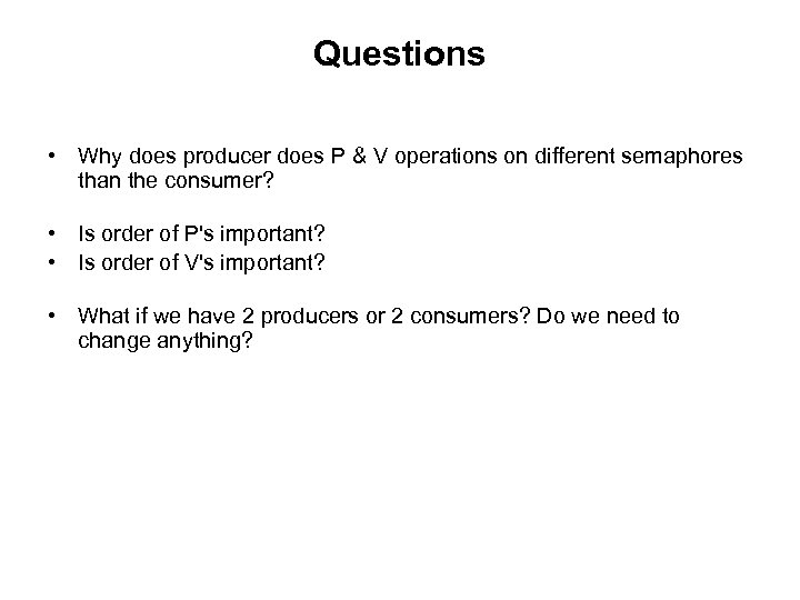 Questions • Why does producer does P & V operations on different semaphores than