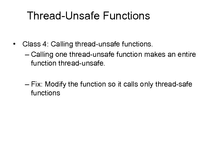 Thread-Unsafe Functions • Class 4: Calling thread-unsafe functions. – Calling one thread-unsafe function makes