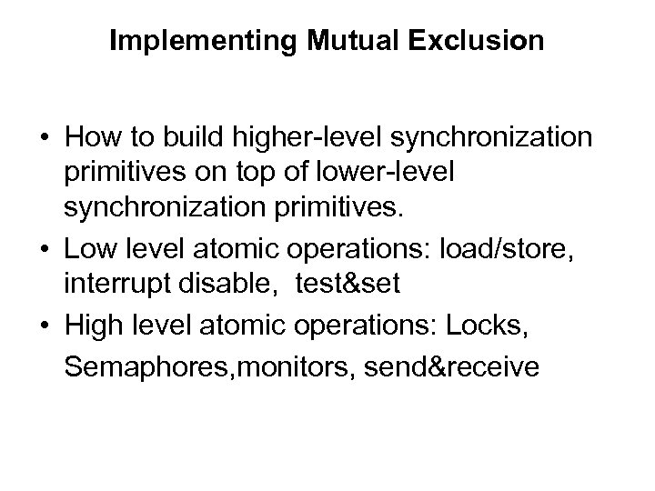 Implementing Mutual Exclusion • How to build higher-level synchronization primitives on top of lower-level