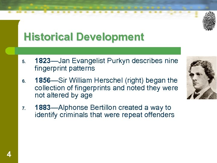 Historical Development 5. 6. 7. 4 1823—Jan Evangelist Purkyn describes nine fingerprint patterns 1856—Sir