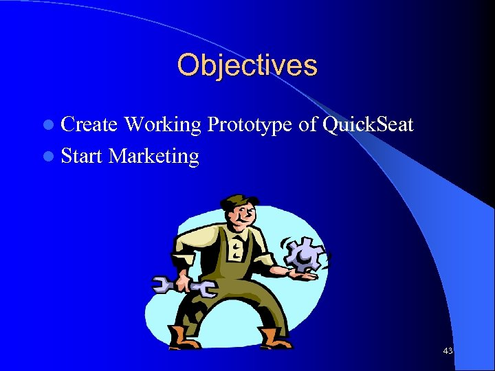 Objectives l Create Working Prototype of Quick. Seat l Start Marketing 43