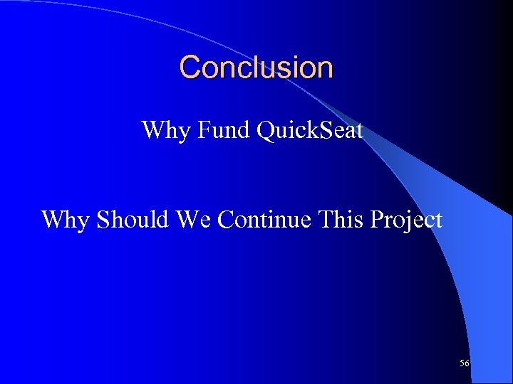 Conclusion Why Fund Quick. Seat Why Should We Continue This Project 56
