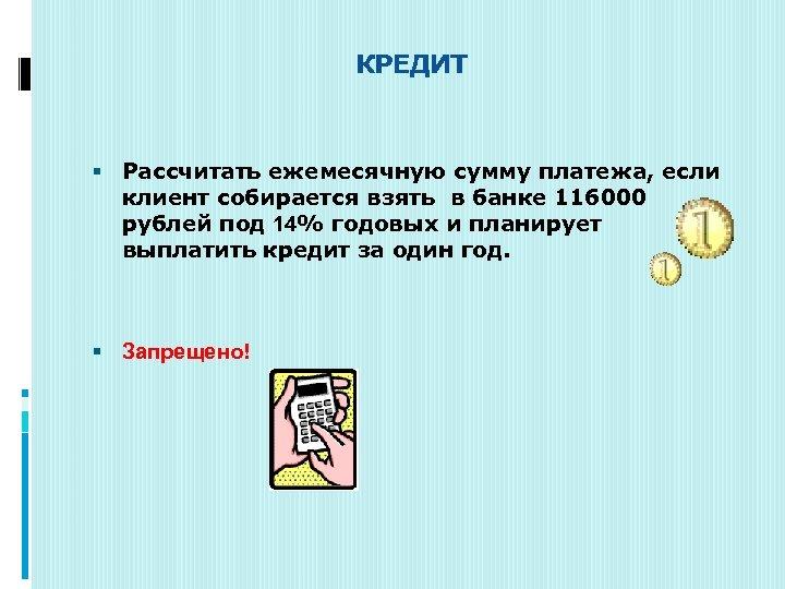 КРЕДИТ Рассчитать ежемесячную сумму платежа, если клиент собирается взять в банке 116000 рублей
