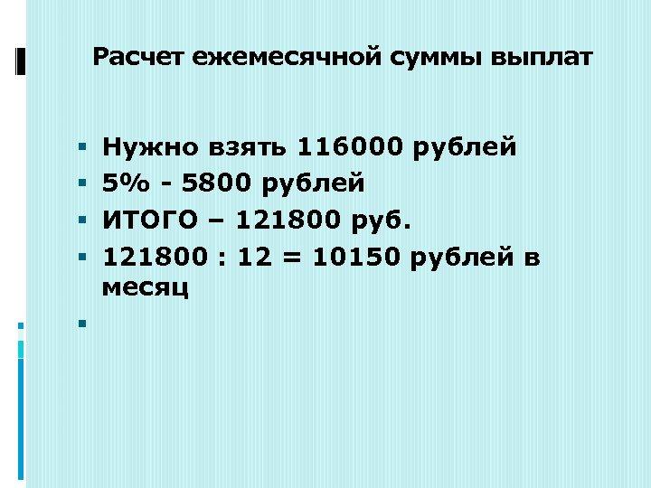 Расчет ежемесячной суммы выплат Нужно взять 116000 рублей 5% - 5800 рублей ИТОГО –