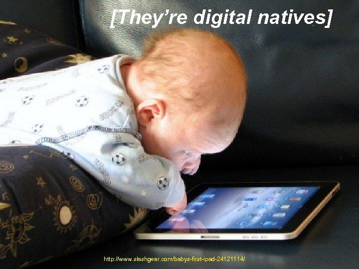 [They're digital natives] http: //www. slashgear. com/babys-first-ipad-24121114/