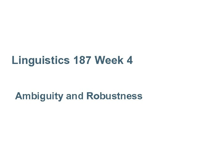 Linguistics 187 Week 4 Ambiguity and Robustness