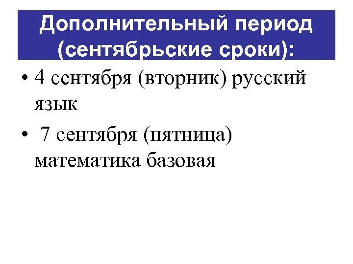 Дополнительный период (сентябрьские сроки): • 4 сентября (вторник) русский язык • 7 сентября (пятница)