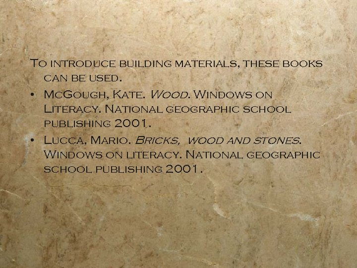 To introduce building materials, these books can be used. • Mc. Gough, Kate. Wood.