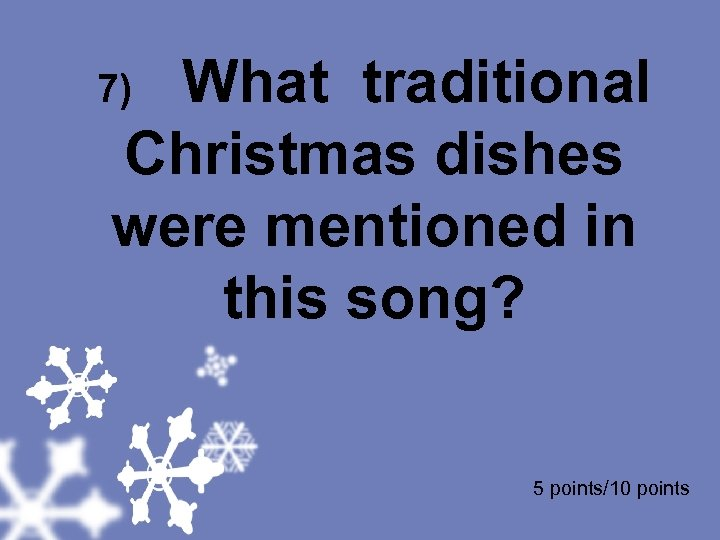 7) What traditional Christmas dishes were mentioned in this song? 5 points/10 points