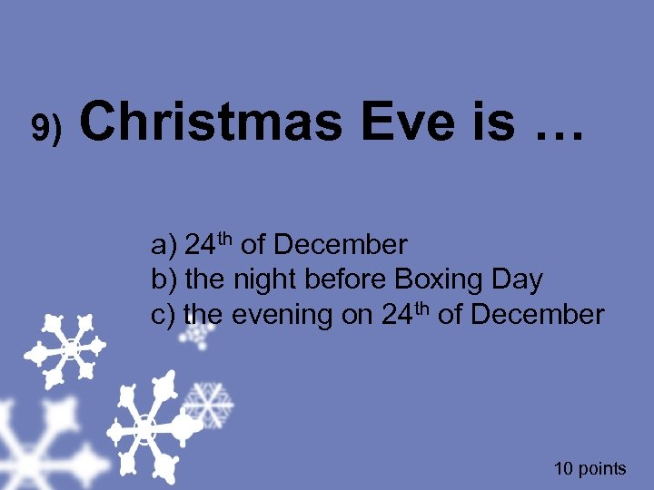 9) Christmas Eve is … a) 24 th of December b) the night before