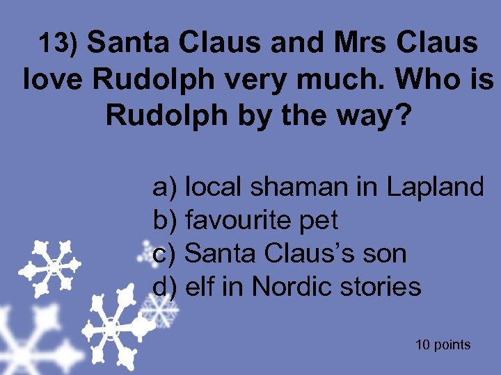 13) Santa Claus and Mrs Claus love Rudolph very much. Who is Rudolph by