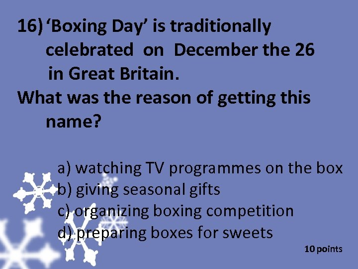 16) 'Boxing Day' is traditionally celebrated on December the 26 in Great Britain. What