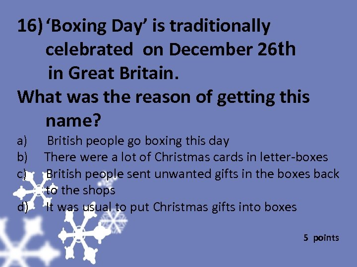 16) 'Boxing Day' is traditionally celebrated on December 26 th in Great Britain. What