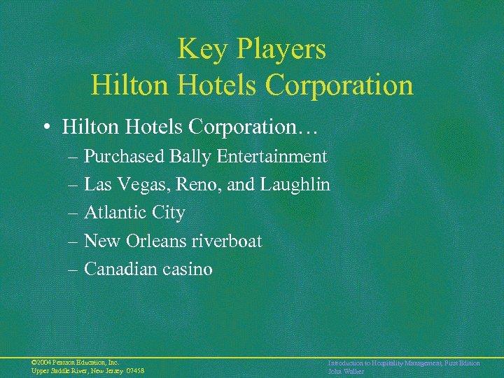 Key Players Hilton Hotels Corporation • Hilton Hotels Corporation… – Purchased Bally Entertainment –