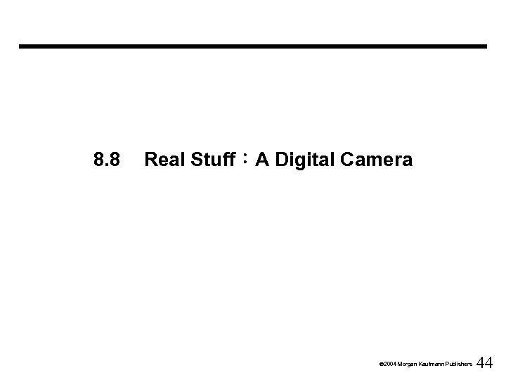 8. 8 Real Stuff:A Digital Camera Ó 2004 Morgan Kaufmann Publishers 44