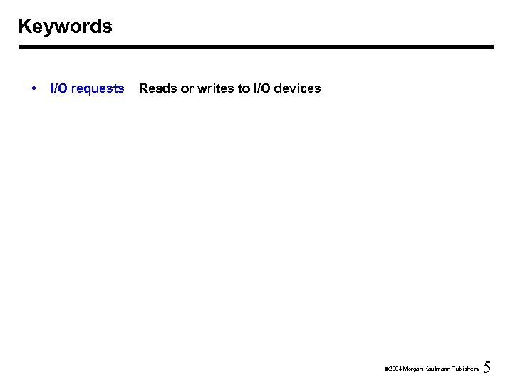 Keywords • I/O requests Reads or writes to I/O devices Ó 2004 Morgan Kaufmann
