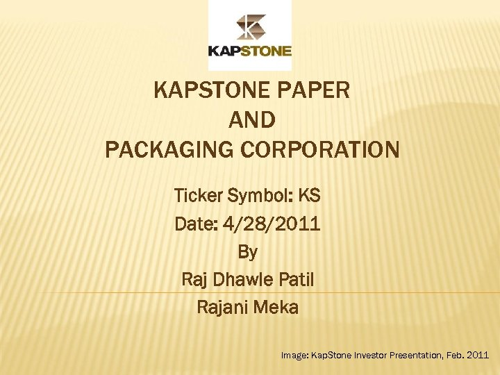 KAPSTONE PAPER AND PACKAGING CORPORATION Ticker Symbol: KS Date: 4/28/2011 By Raj Dhawle Patil