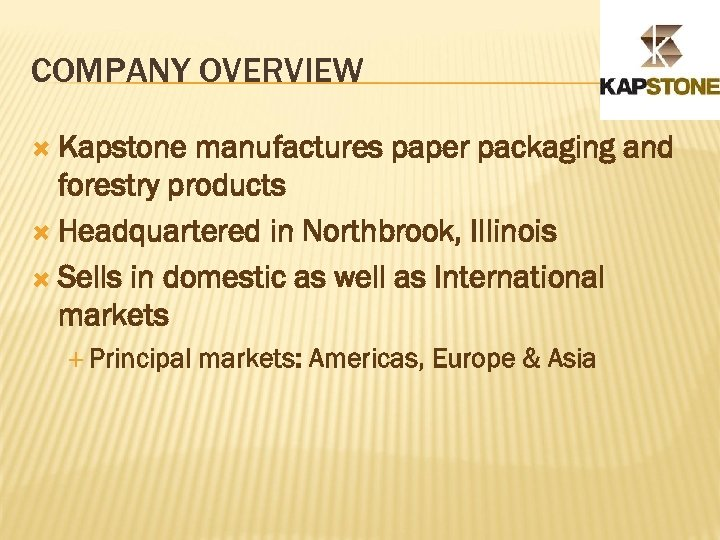 COMPANY OVERVIEW Kapstone manufactures paper packaging and forestry products Headquartered in Northbrook, Illinois Sells