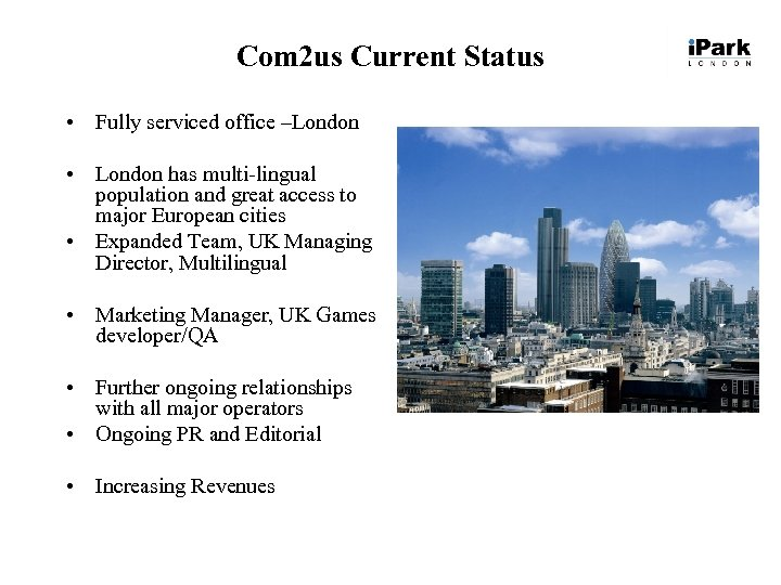 Com 2 us Current Status • Fully serviced office –London • London has multi-lingual