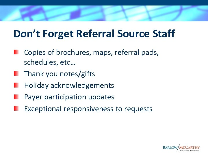 Don't Forget Referral Source Staff Copies of brochures, maps, referral pads, schedules, etc… Thank